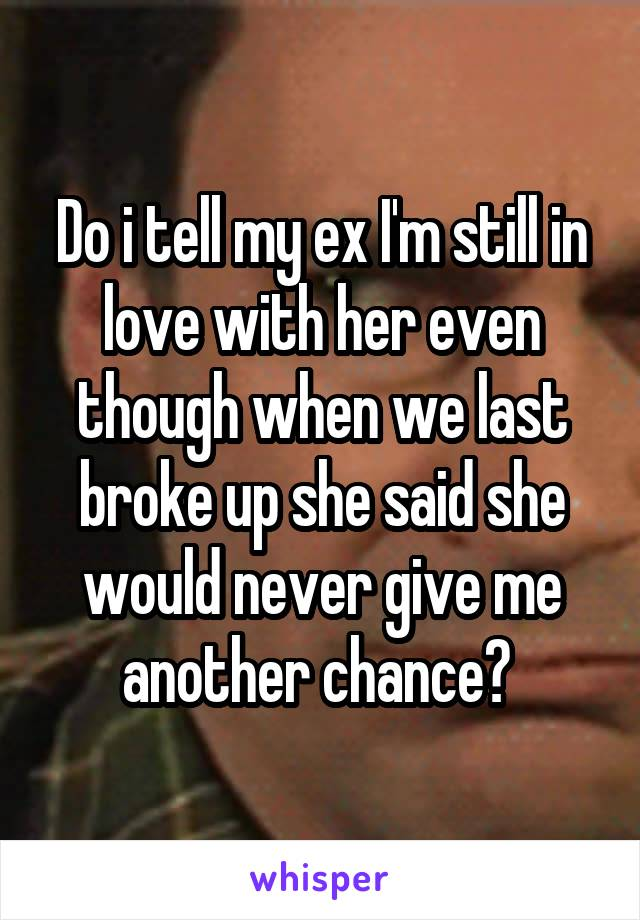 Do i tell my ex I'm still in love with her even though when we last broke up she said she would never give me another chance?