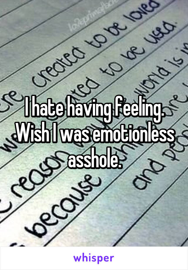 I hate having feeling. Wish I was emotionless asshole.