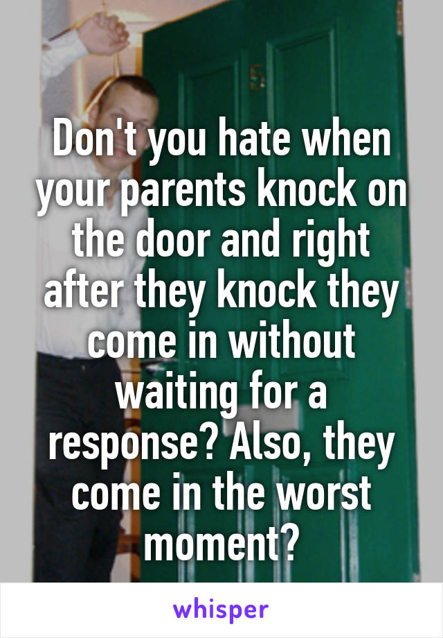 Don't you hate when your parents knock on the door and right after they knock they come in without waiting for a response? Also, they come in the worst moment?