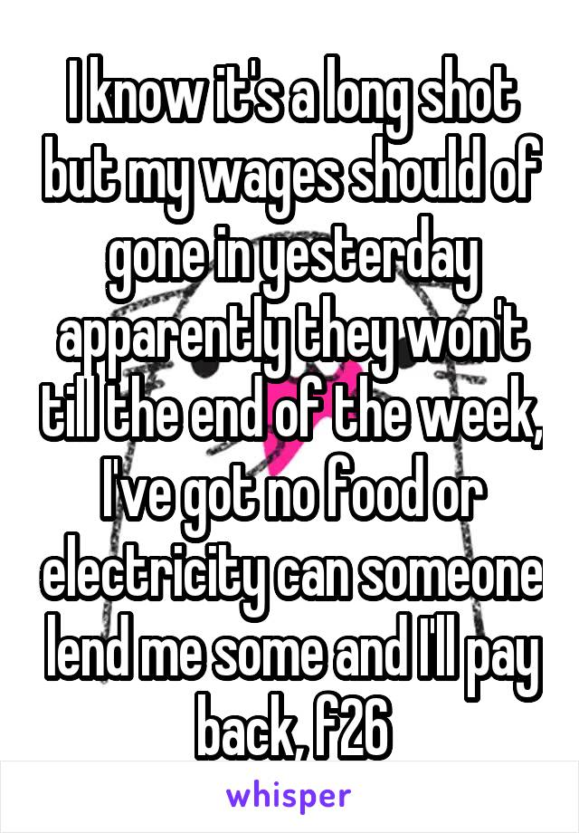 I know it's a long shot but my wages should of gone in yesterday apparently they won't till the end of the week, I've got no food or electricity can someone lend me some and I'll pay back, f26