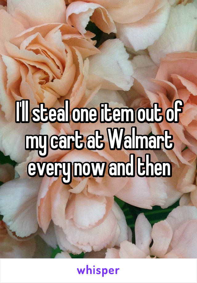 I'll steal one item out of my cart at Walmart every now and then