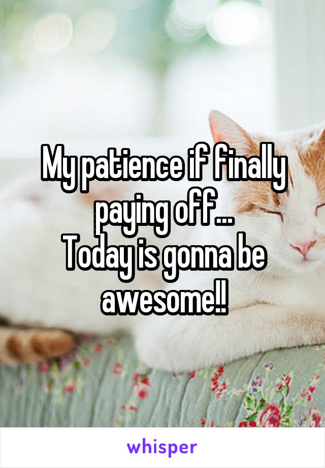 My patience if finally paying off... Today is gonna be awesome!!