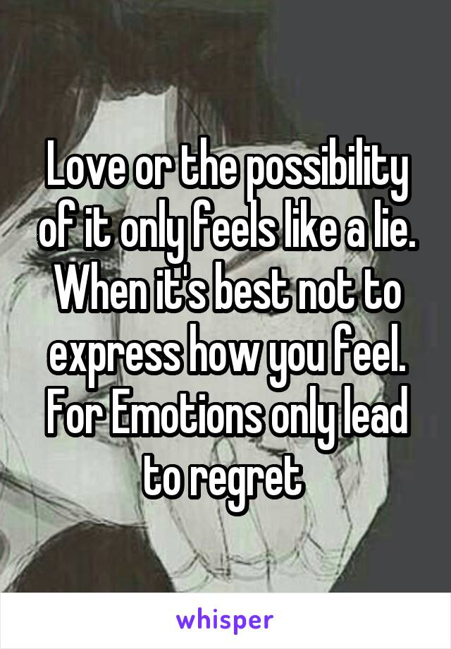Love or the possibility of it only feels like a lie. When it's best not to express how you feel. For Emotions only lead to regret
