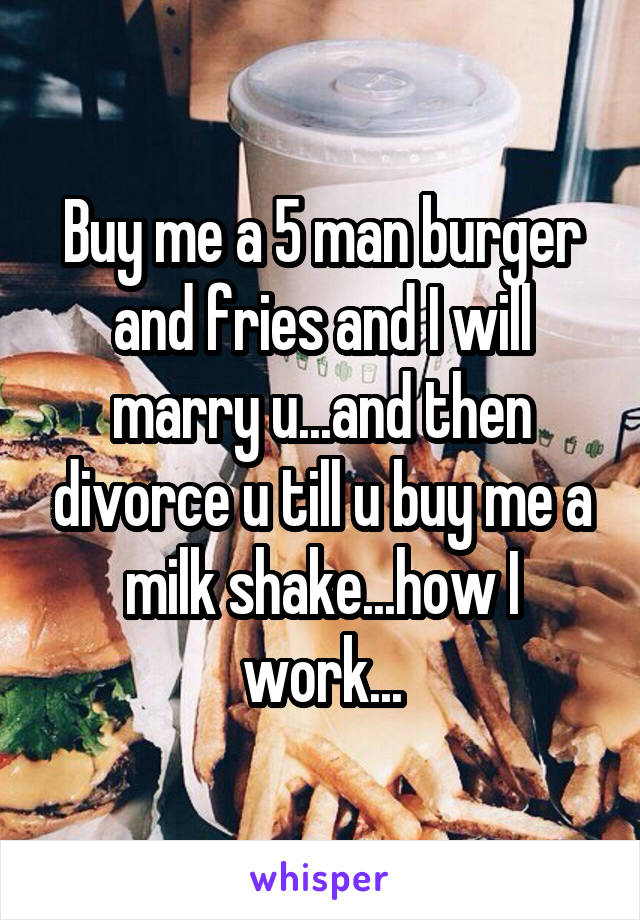 Buy me a 5 man burger and fries and I will marry u...and then divorce u till u buy me a milk shake...how I work...