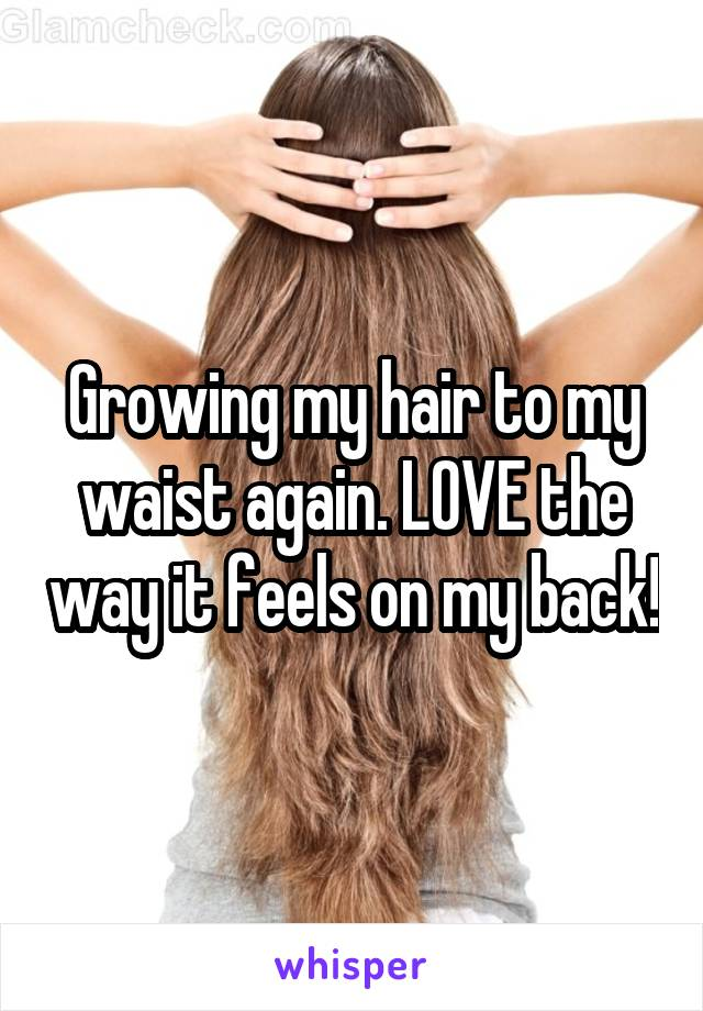 Growing my hair to my waist again. LOVE the way it feels on my back!