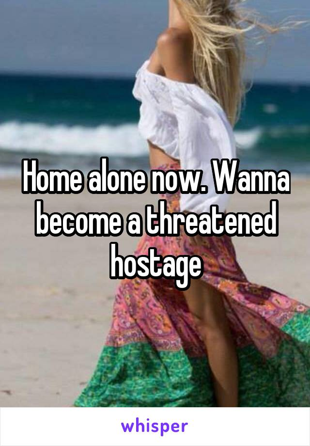 Home alone now. Wanna become a threatened hostage