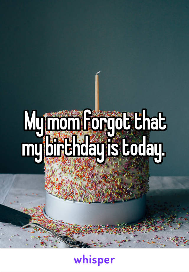 My mom forgot that my birthday is today.