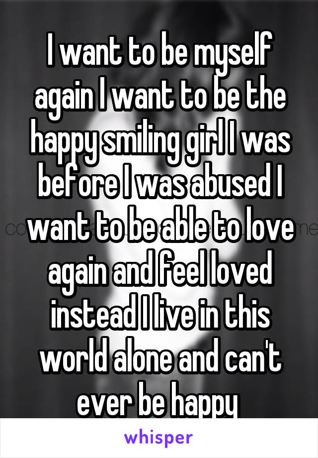 I want to be myself again I want to be the happy smiling girl I was before I was abused I want to be able to love again and feel loved instead I live in this world alone and can't ever be happy