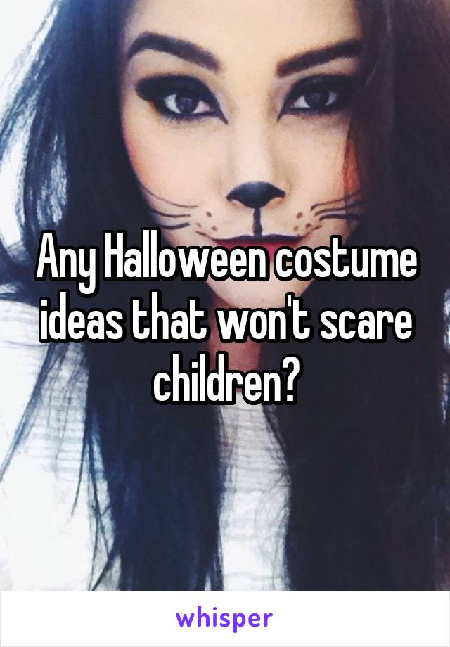 Any Halloween costume ideas that won't scare children?