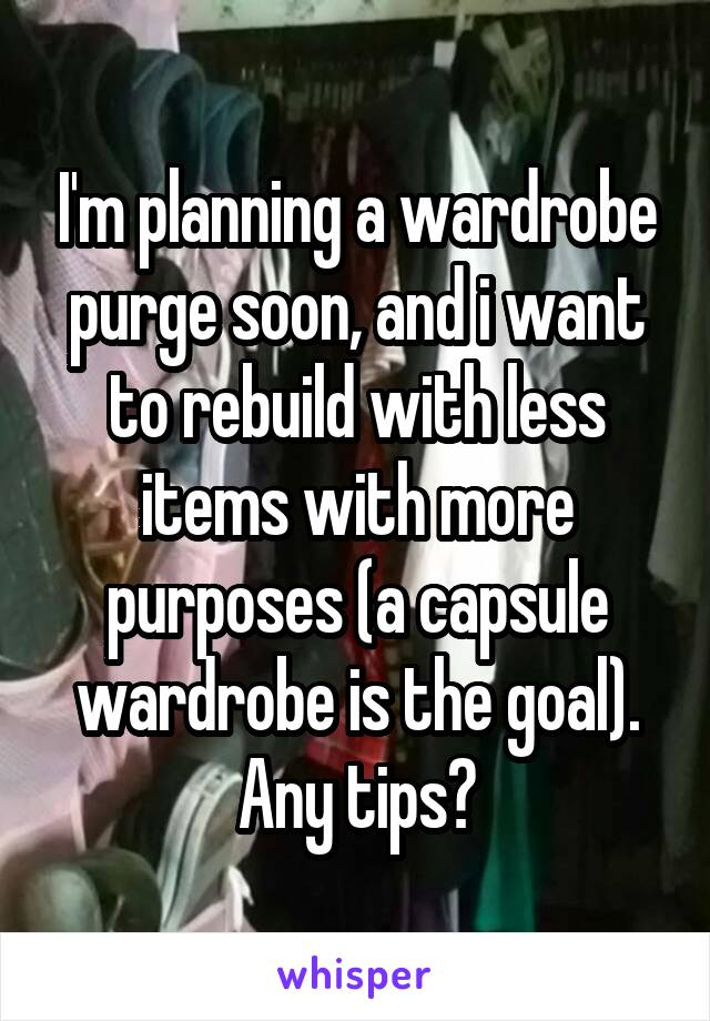 I'm planning a wardrobe purge soon, and i want to rebuild with less items with more purposes (a capsule wardrobe is the goal). Any tips?