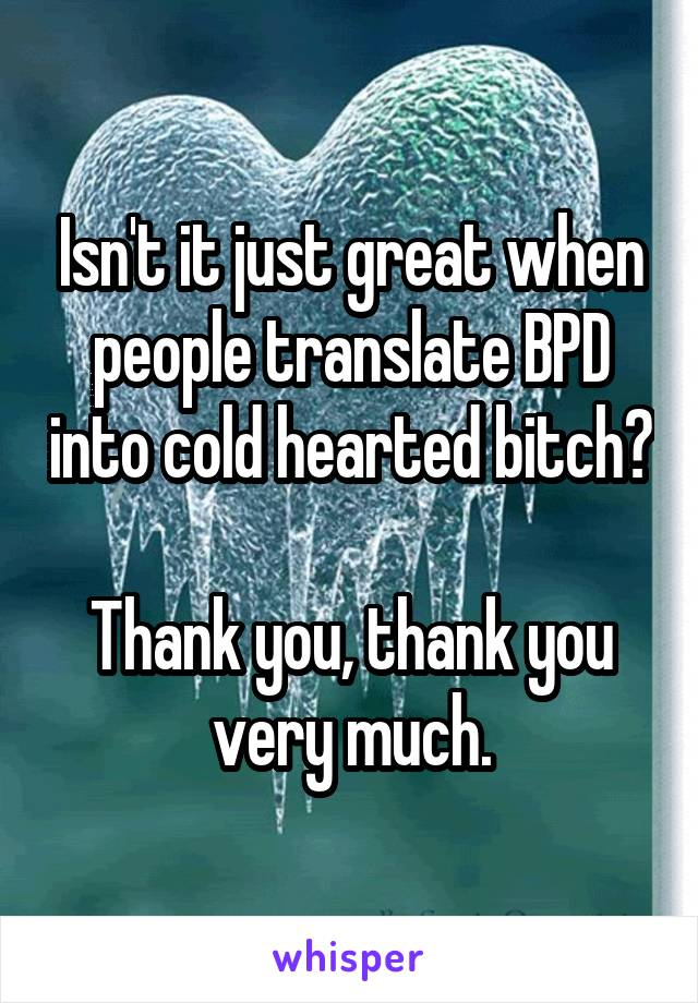Isn't it just great when people translate BPD into cold hearted bitch?  Thank you, thank you very much.