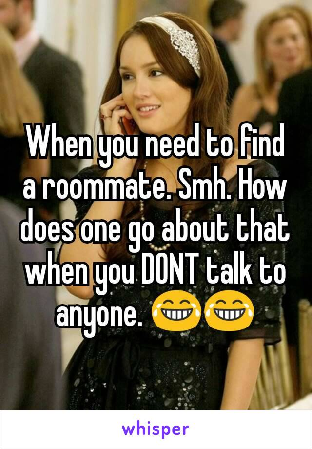 When you need to find a roommate. Smh. How does one go about that when you DONT talk to anyone. 😂😂