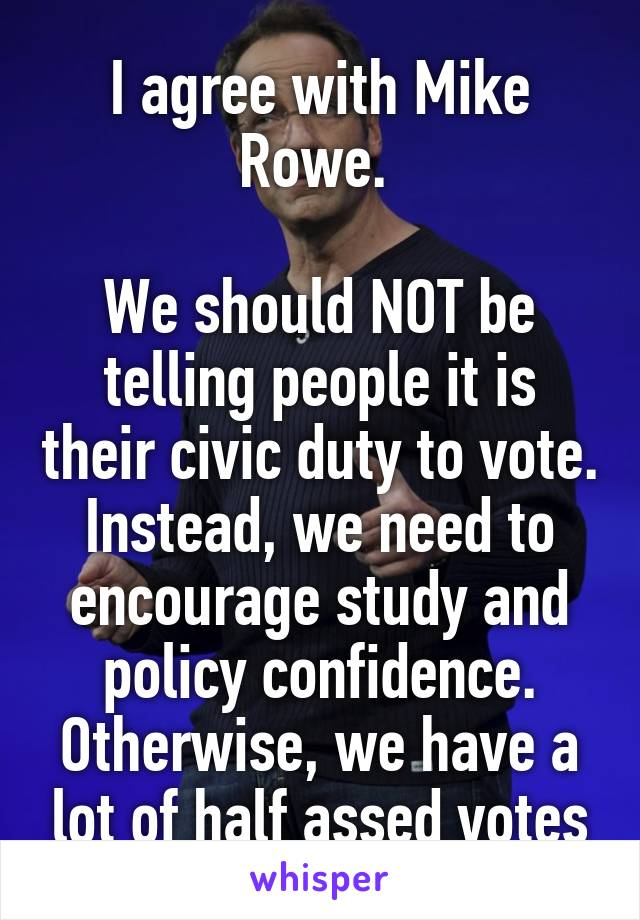 I agree with Mike Rowe.   We should NOT be telling people it is their civic duty to vote. Instead, we need to encourage study and policy confidence. Otherwise, we have a lot of half assed votes