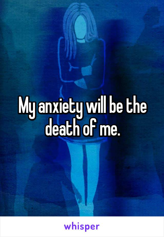 My anxiety will be the death of me.