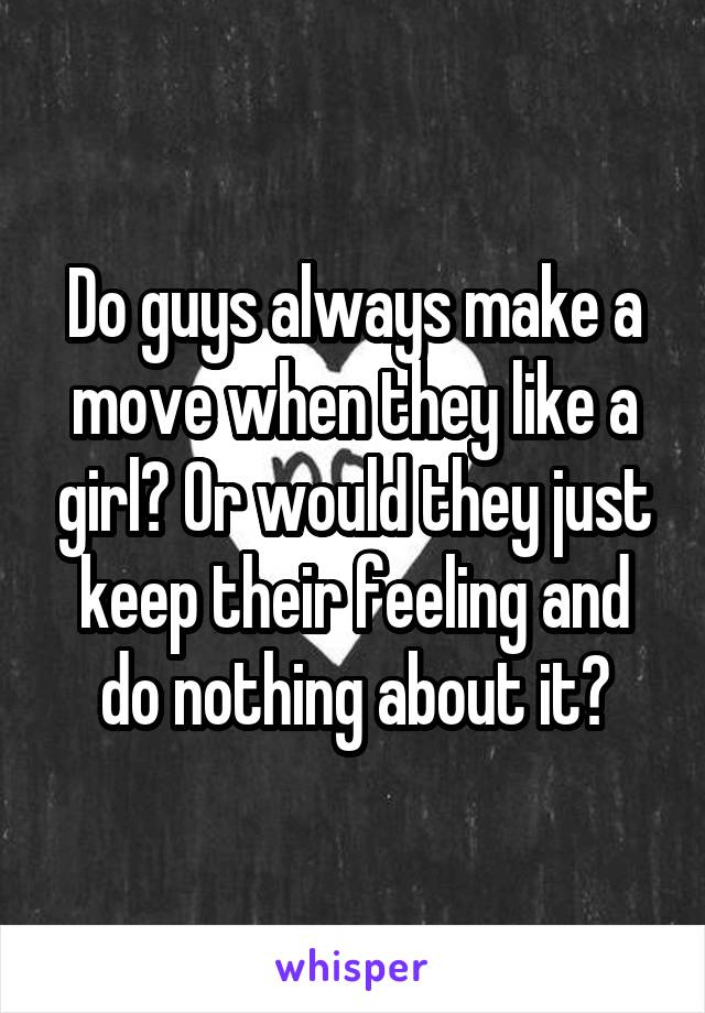 Do guys always make a move when they like a girl? Or would they just keep their feeling and do nothing about it?