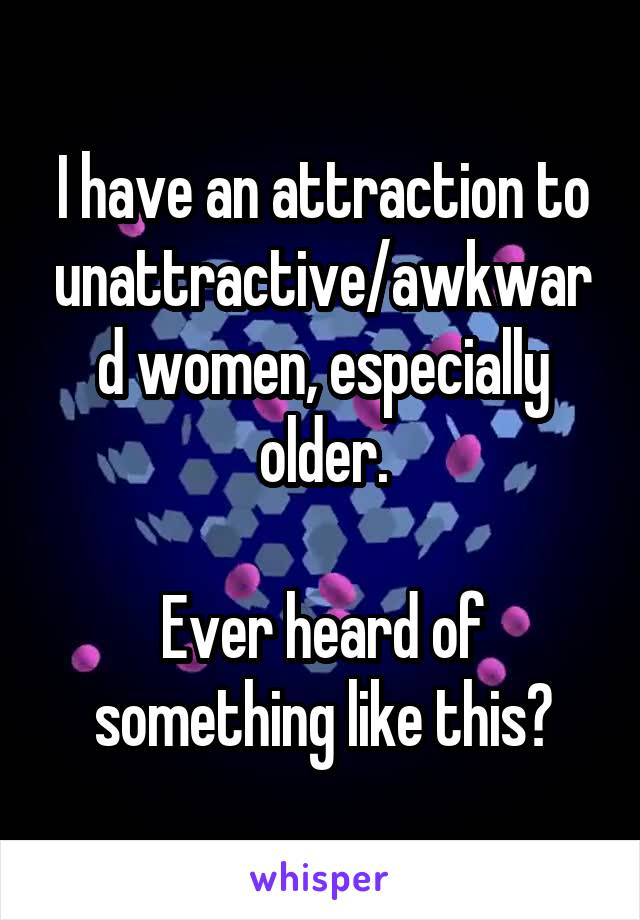 I have an attraction to unattractive/awkward women, especially older.  Ever heard of something like this?