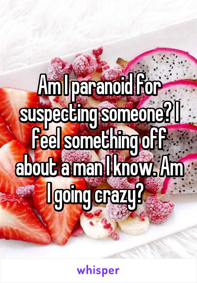 Am I paranoid for suspecting someone? I feel something off about a man I know. Am I going crazy?