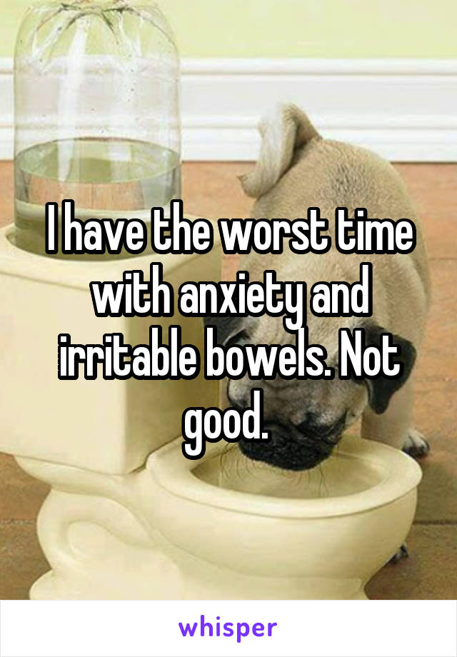 I have the worst time with anxiety and irritable bowels. Not good.