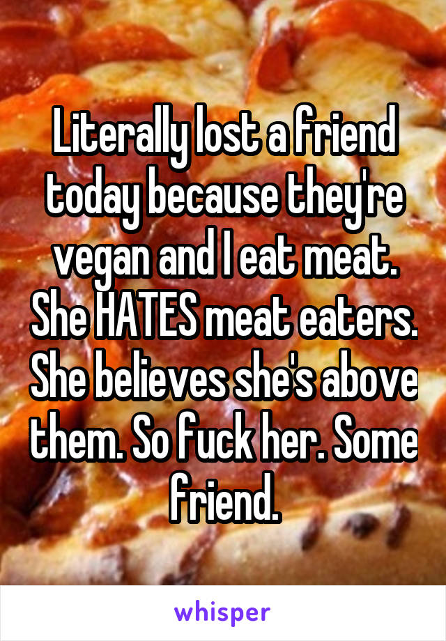 Literally lost a friend today because they're vegan and I eat meat. She HATES meat eaters. She believes she's above them. So fuck her. Some friend.