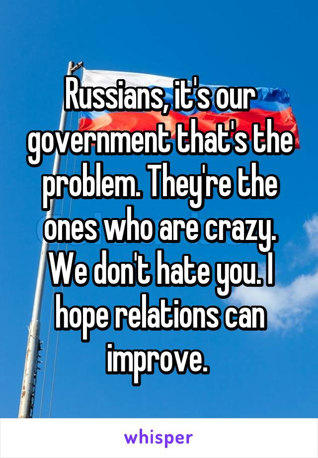 Russians, it's our government that's the problem. They're the ones who are crazy. We don't hate you. I hope relations can improve.