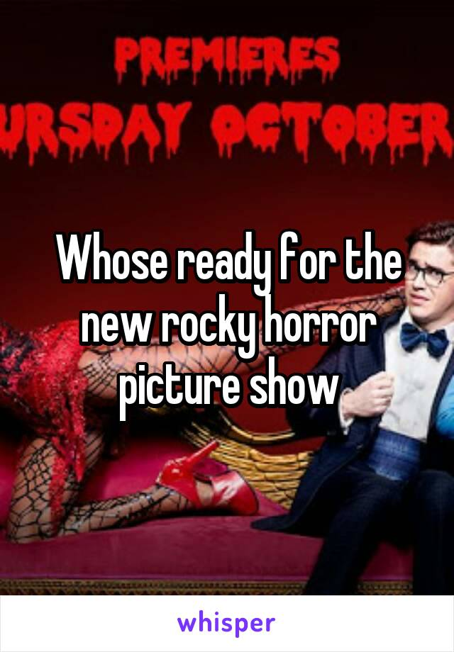 Whose ready for the new rocky horror picture show