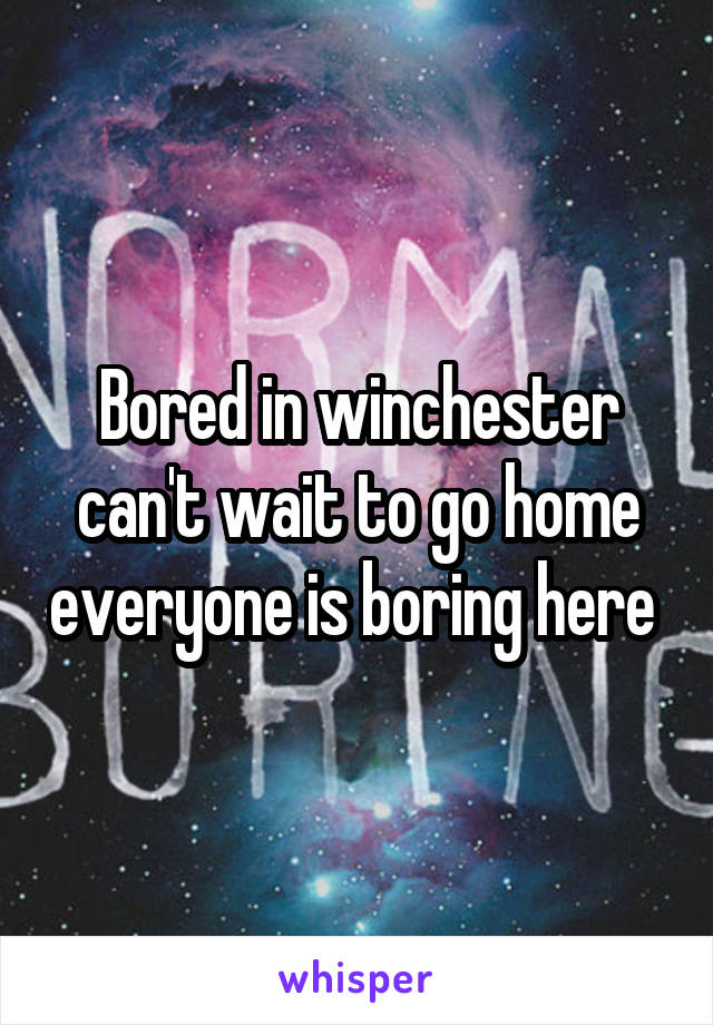 Bored in winchester can't wait to go home everyone is boring here