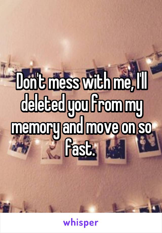 Don't mess with me, I'll deleted you from my memory and move on so fast.