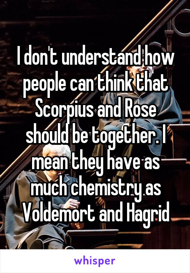 I don't understand how people can think that Scorpius and Rose should be together. I mean they have as much chemistry as Voldemort and Hagrid