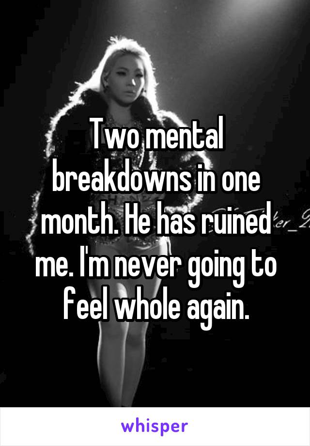 Two mental breakdowns in one month. He has ruined me. I'm never going to feel whole again.