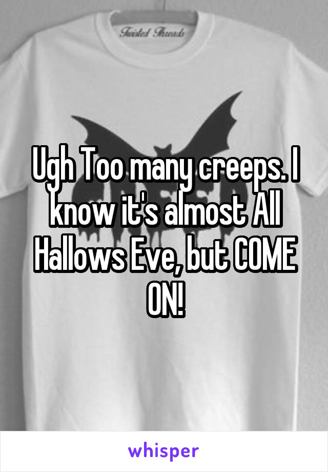 Ugh Too many creeps. I know it's almost All Hallows Eve, but COME ON!