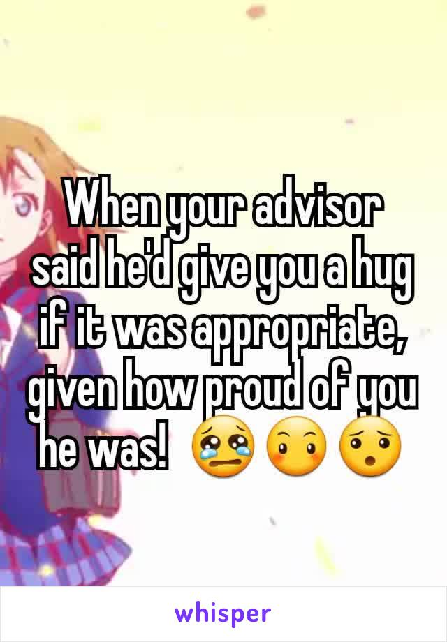 When your advisor said he'd give you a hug if it was appropriate, given how proud of you he was!  😢😶😯