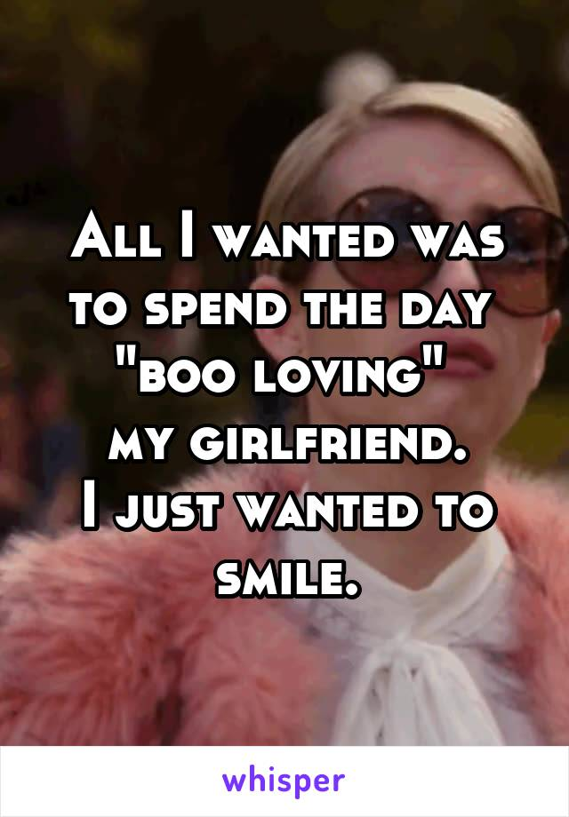"All I wanted was to spend the day  ""boo loving""  my girlfriend. I just wanted to smile."