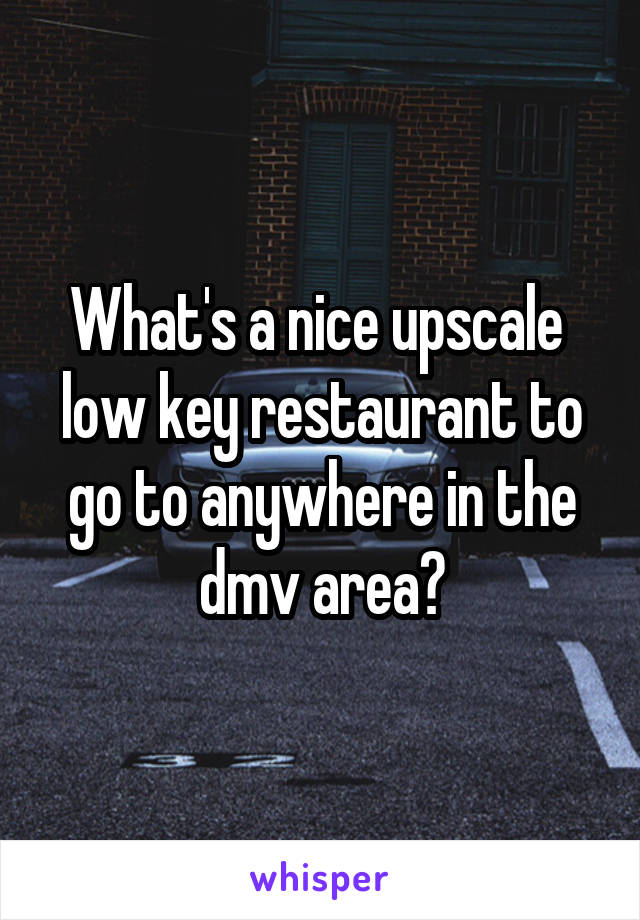What's a nice upscale  low key restaurant to go to anywhere in the dmv area?