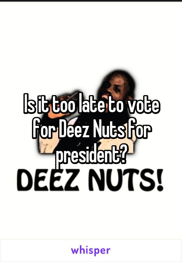 Is it too late to vote for Deez Nuts for president?