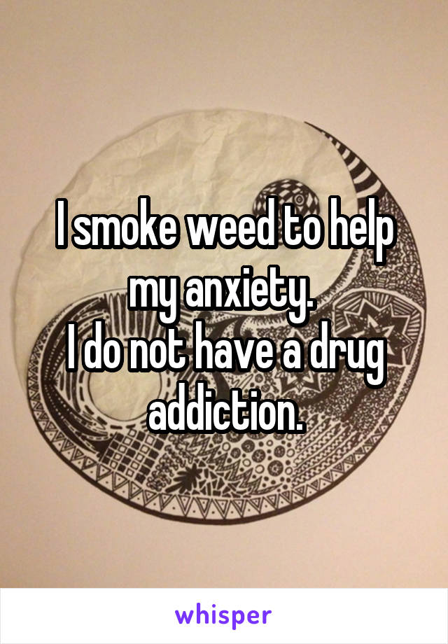 I smoke weed to help my anxiety.  I do not have a drug addiction.