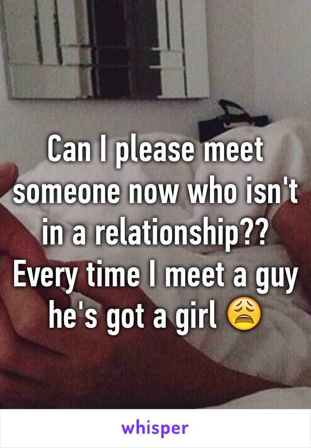 Can I please meet someone now who isn't in a relationship?? Every time I meet a guy he's got a girl 😩