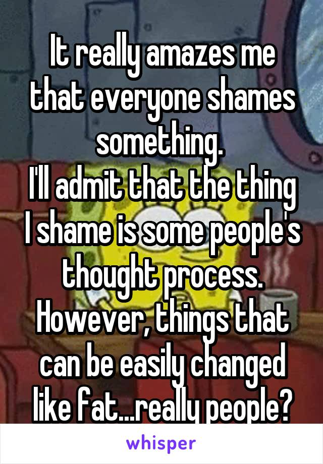 It really amazes me that everyone shames something.  I'll admit that the thing I shame is some people's thought process. However, things that can be easily changed like fat...really people?