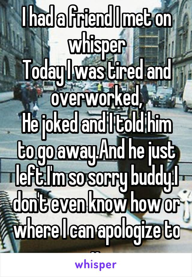 I had a friend I met on whisper Today I was tired and overworked, He joked and I told him to go away.And he just left.I'm so sorry buddy.I don't even know how or where I can apologize to u.