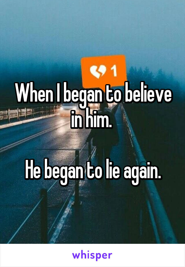 When I began to believe in him.   He began to lie again.