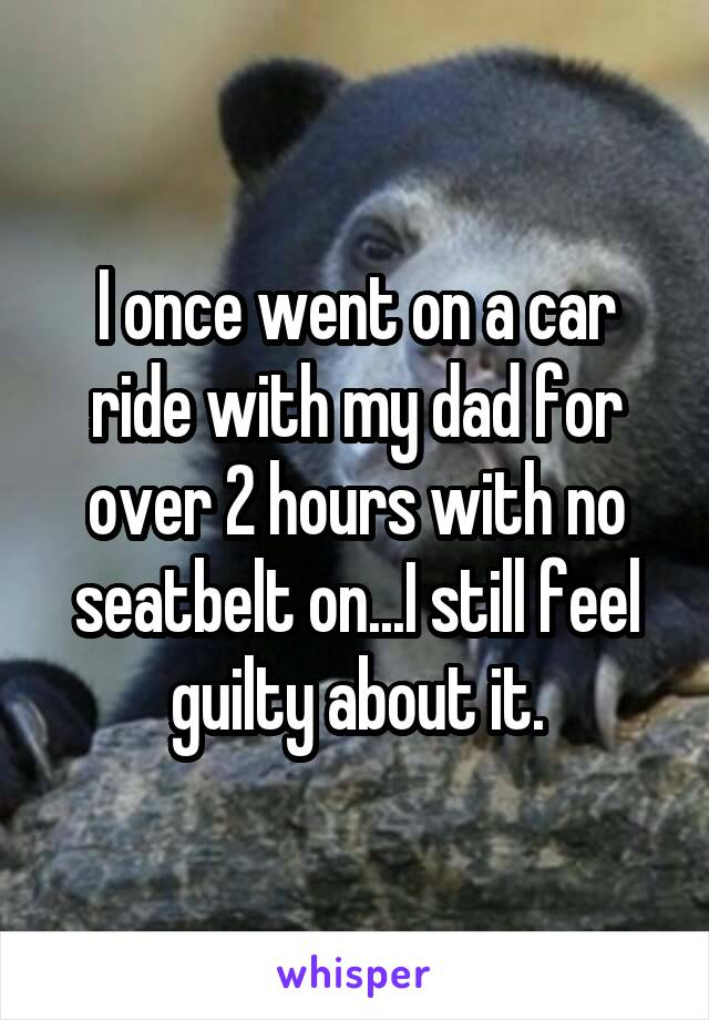 I once went on a car ride with my dad for over 2 hours with no seatbelt on...I still feel guilty about it.
