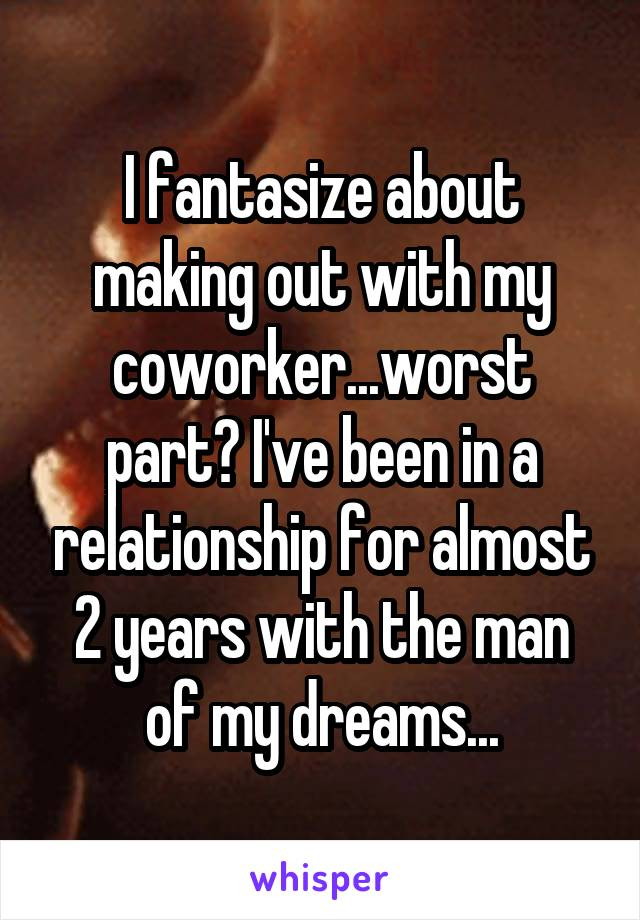 I fantasize about making out with my coworker...worst part? I've been in a relationship for almost 2 years with the man of my dreams...