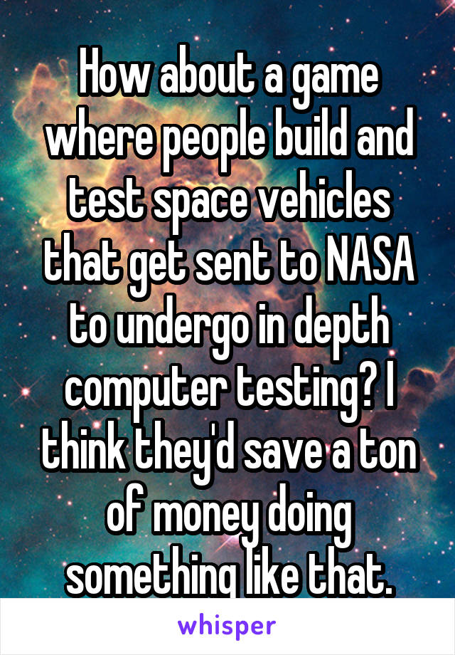 How about a game where people build and test space vehicles that get sent to NASA to undergo in depth computer testing? I think they'd save a ton of money doing something like that.