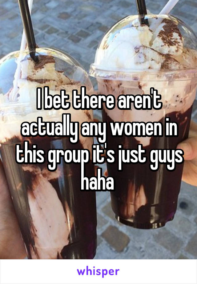 I bet there aren't actually any women in this group it's just guys haha