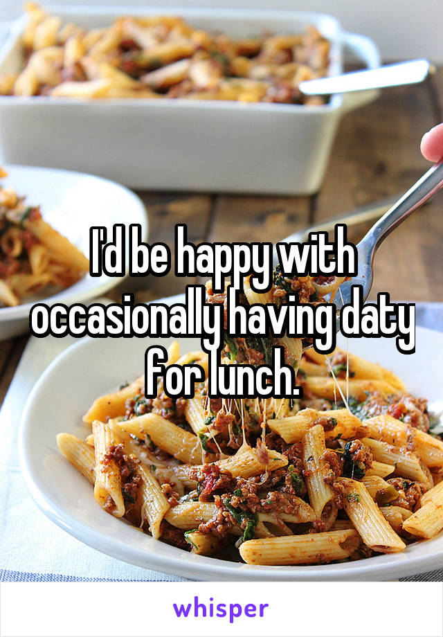 I'd be happy with occasionally having daty for lunch.