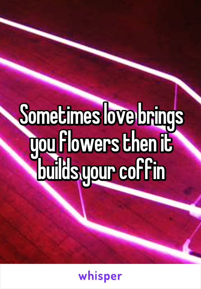 Sometimes love brings you flowers then it builds your coffin
