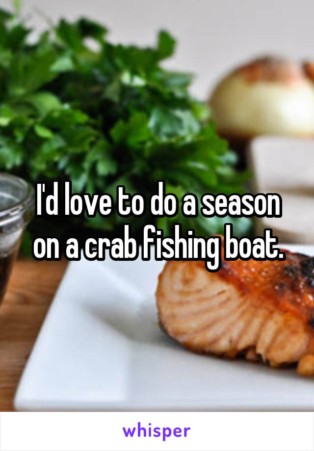 I'd love to do a season on a crab fishing boat.