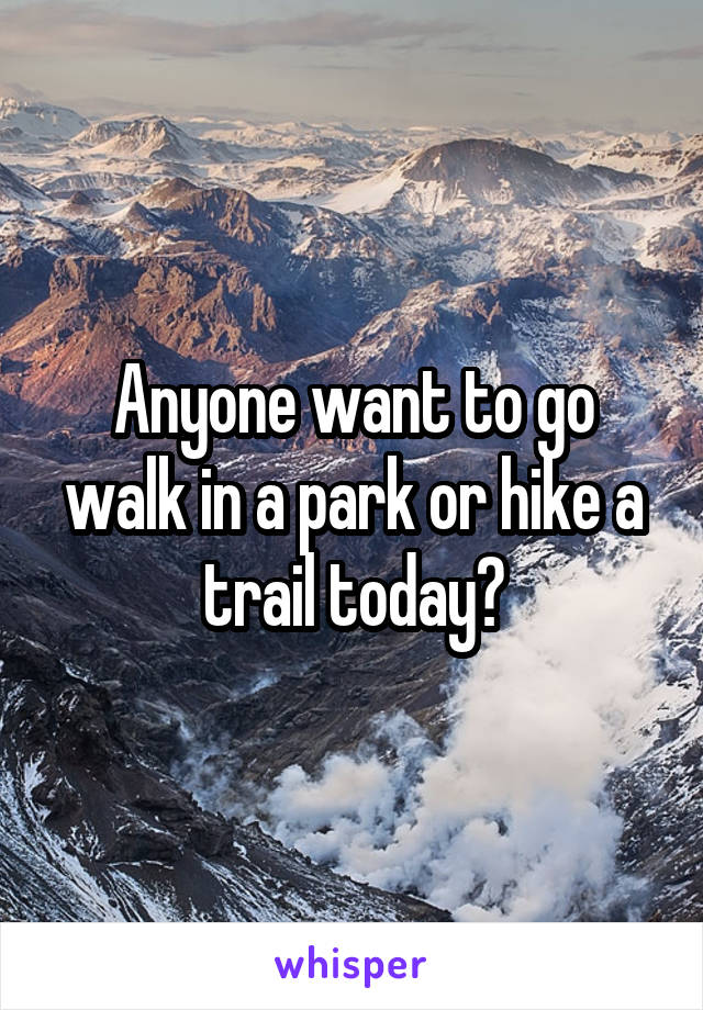 Anyone want to go walk in a park or hike a trail today?