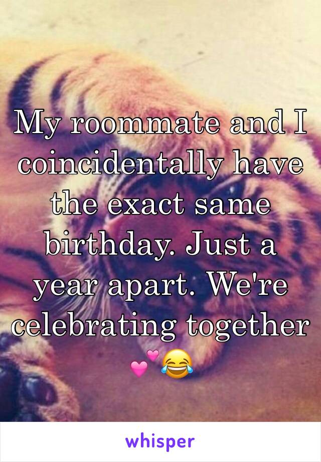 My roommate and I coincidentally have the exact same birthday. Just a year apart. We're celebrating together 💕😂