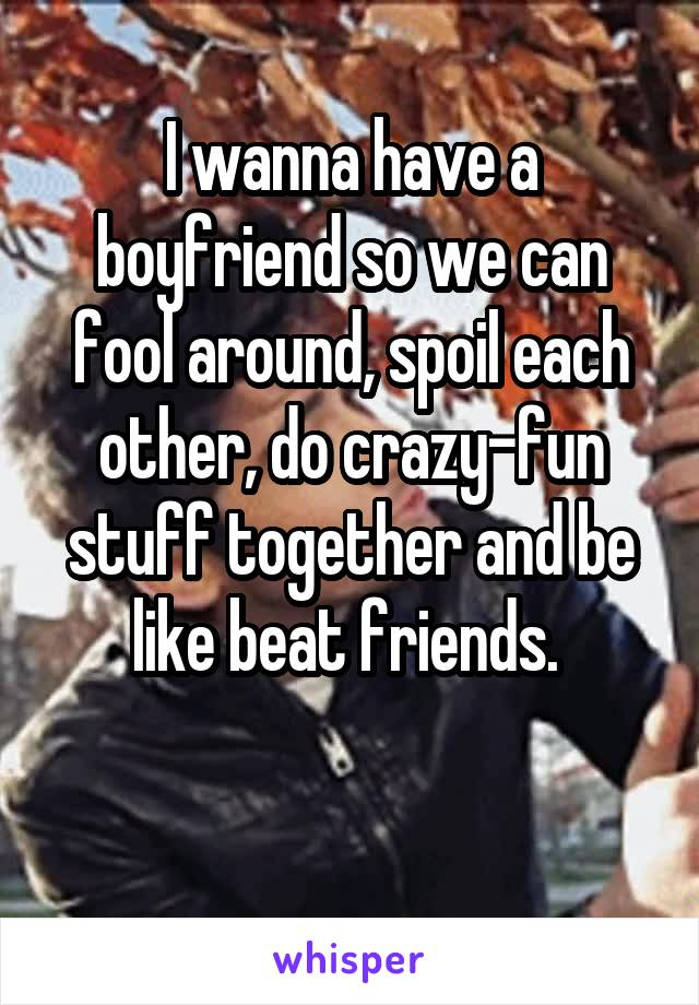 I wanna have a boyfriend so we can fool around, spoil each other, do crazy-fun stuff together and be like beat friends.