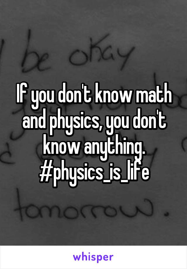 If you don't know math and physics, you don't know anything. #physics_is_life